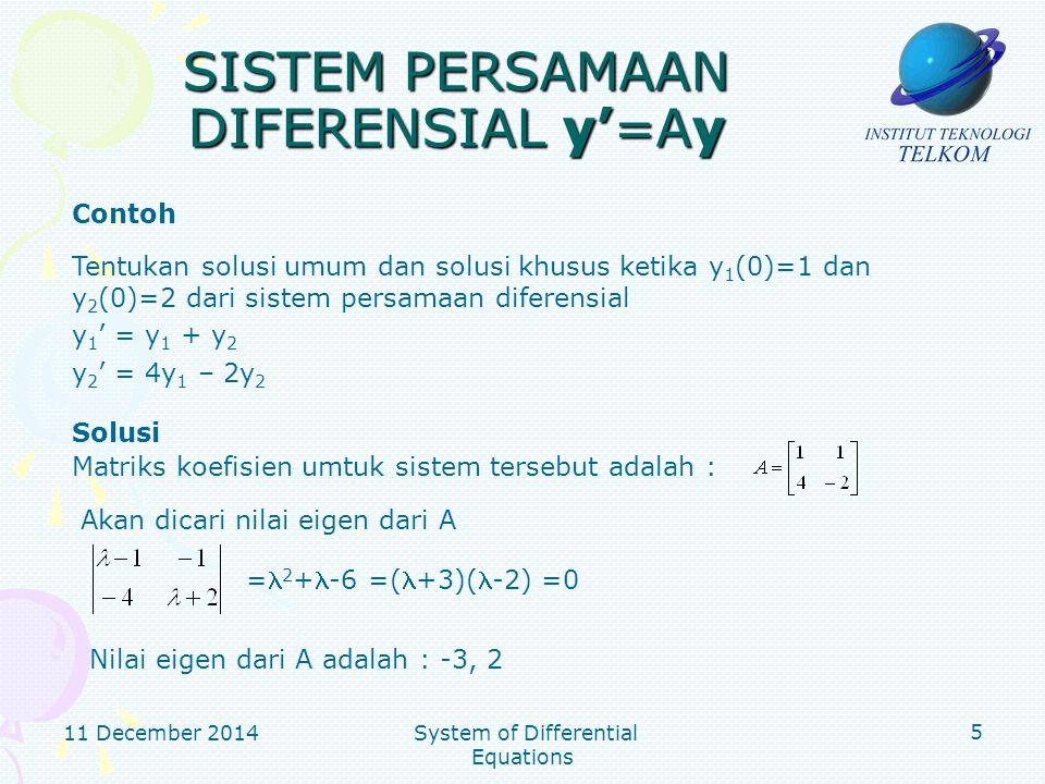 11 December 2014 System of Differential Equations 6 SISTEM PERSAMAAN DIFERENSIAL y'=Ay Solusi Untuk = 2, substitusi ke (I-A) x = 0, sistem persamaan menjadi Solusi sistem tersebut adalah x 1 =t, x 2 =t, atau Untuk = -3, substitusi ke (I-A) x = 0, sistem persamaan menjadi Solusi sistem tersebut adalah x 1 =(-1/4)t, x 2 =t, atau Basis bagi ruang eigen yg berpadanan dgn =2 Basis bagi ruang eigen yg berpadanan dgn =-3