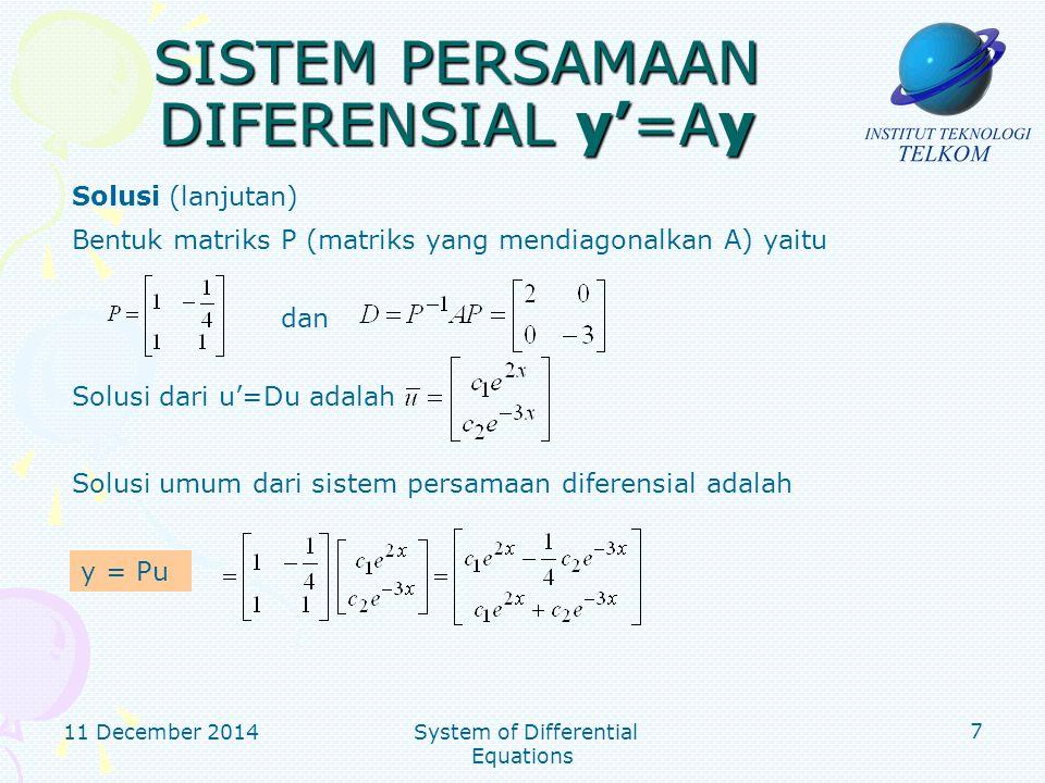 11 December 2014 System of Differential Equations 8 SISTEM PERSAMAAN DIFERENSIAL y'=Ay Solusi (lanjutan) Selesaikan sistem persamaan tersebut, diperoleh c 1 =6/5 and c 2 =4/5 Solusi khususnya adalah Solusi khusus ketika y 1 (0)=1 dan y 2 (0)=2: