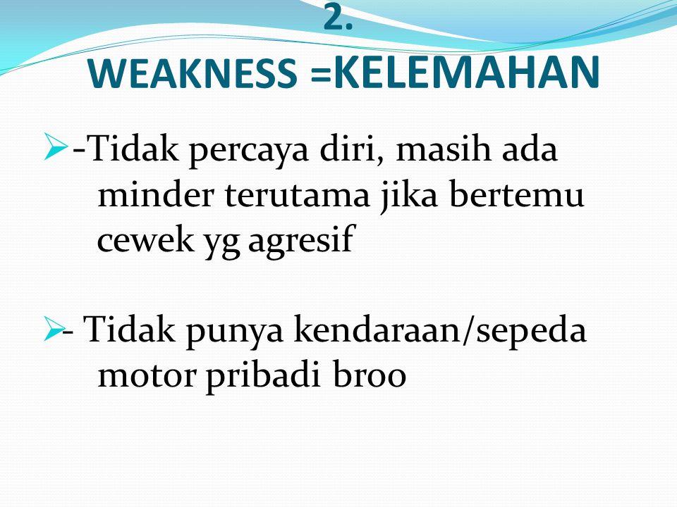 2. WEAKNESS = KELEMAHAN  - Tidak percaya diri, masih ada minder terutama jika bertemu cewek yg agresif  - Tidak punya kendaraan/sepeda motor pribadi