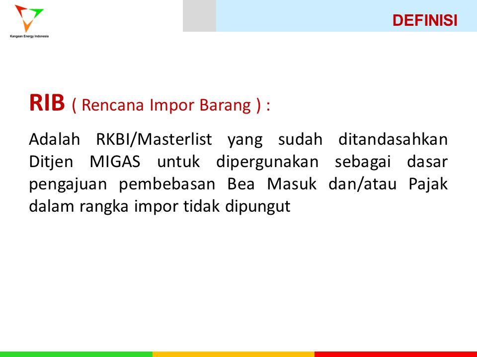 RIB ( Rencana Impor Barang ) : Adalah RKBI/Masterlist yang sudah ditandasahkan Ditjen MIGAS untuk dipergunakan sebagai dasar pengajuan pembebasan Bea Masuk dan/atau Pajak dalam rangka impor tidak dipungut DEFINISI