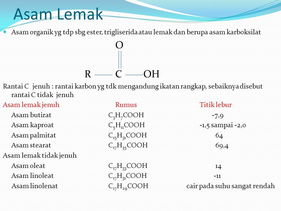 Asam Lemak Asam organik yg tdp sbg ester, trigliserida atau lemak dan berupa asam karboksilat O RCOH Rantai C jenuh : rantai karbon yg tdk mengandung ikatan rangkap, sebaiknya disebut rantai C tidak jenuh Asam lemak jenuhRumusTitik lebur Asam butirat C 3 H 7 COOH -7,9 Asam kaproat C 5 H 11 COOH-1,5 sampai -2,0 Asam palmitat C 15 H 31 COOH 64 Asam stearat C 17 H 35 COOH 69,4 Asam lemak tidak jenuh Asam oleat C 17 H 33 COOH 14 Asam linoleat C 17 H 31 COOH -11 Asam linolenat C 17 H 29 COOH cair pada suhu sangat rendah