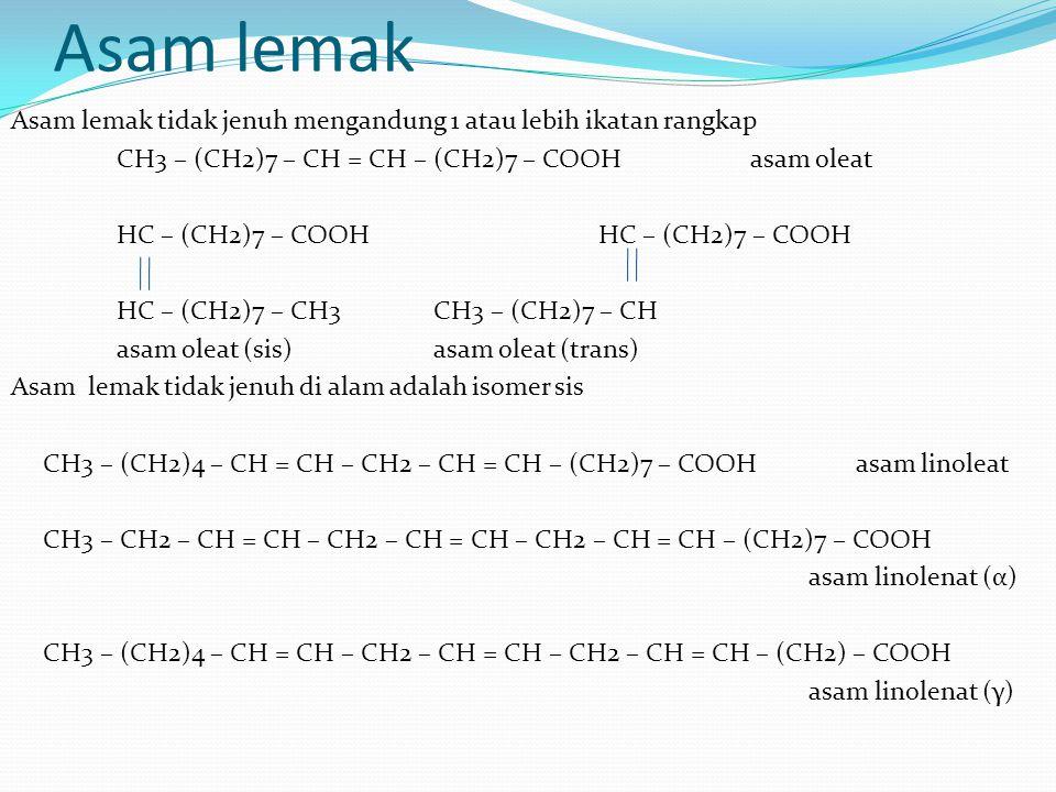 Asam lemak Asam lemak tidak jenuh mengandung 1 atau lebih ikatan rangkap CH3 – (CH2)7 – CH = CH – (CH2)7 – COOHasam oleat HC – (CH2)7 – COOH HC – (CH2)7 – CH3CH3 – (CH2)7 – CH asam oleat (sis)asam oleat (trans) Asam lemak tidak jenuh di alam adalah isomer sis CH3 – (CH2)4 – CH = CH – CH2 – CH = CH – (CH2)7 – COOH asam linoleat CH3 – CH2 – CH = CH – CH2 – CH = CH – CH2 – CH = CH – (CH2)7 – COOH asam linolenat (α) CH3 – (CH2)4 – CH = CH – CH2 – CH = CH – CH2 – CH = CH – (CH2) – COOH asam linolenat (γ)