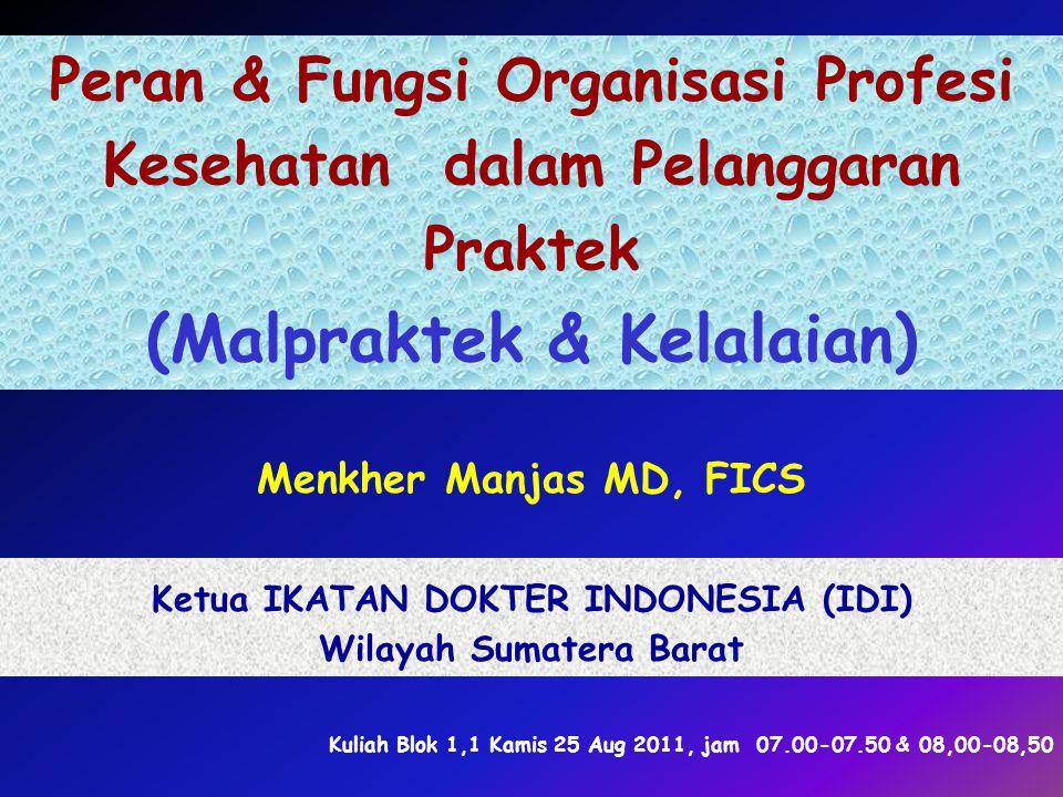 Peran & Fungsi Organisasi Profesi Kesehatan dalam Pelanggaran Praktek (Malpraktek & Kelalaian) Menkher Manjas MD, FICS Ketua IKATAN DOKTER INDONESIA (