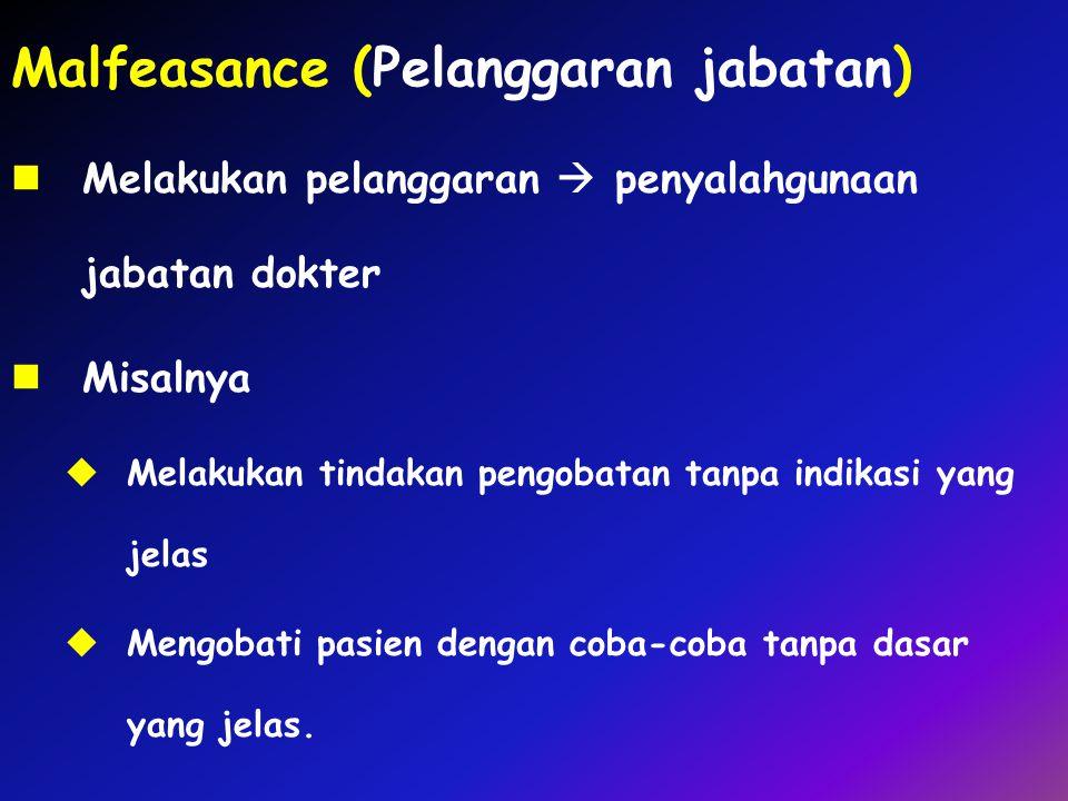 Malfeasance (Pelanggaran jabatan) Melakukan pelanggaran  penyalahgunaan jabatan dokter Misalnya  Melakukan tindakan pengobatan tanpa indikasi yang j