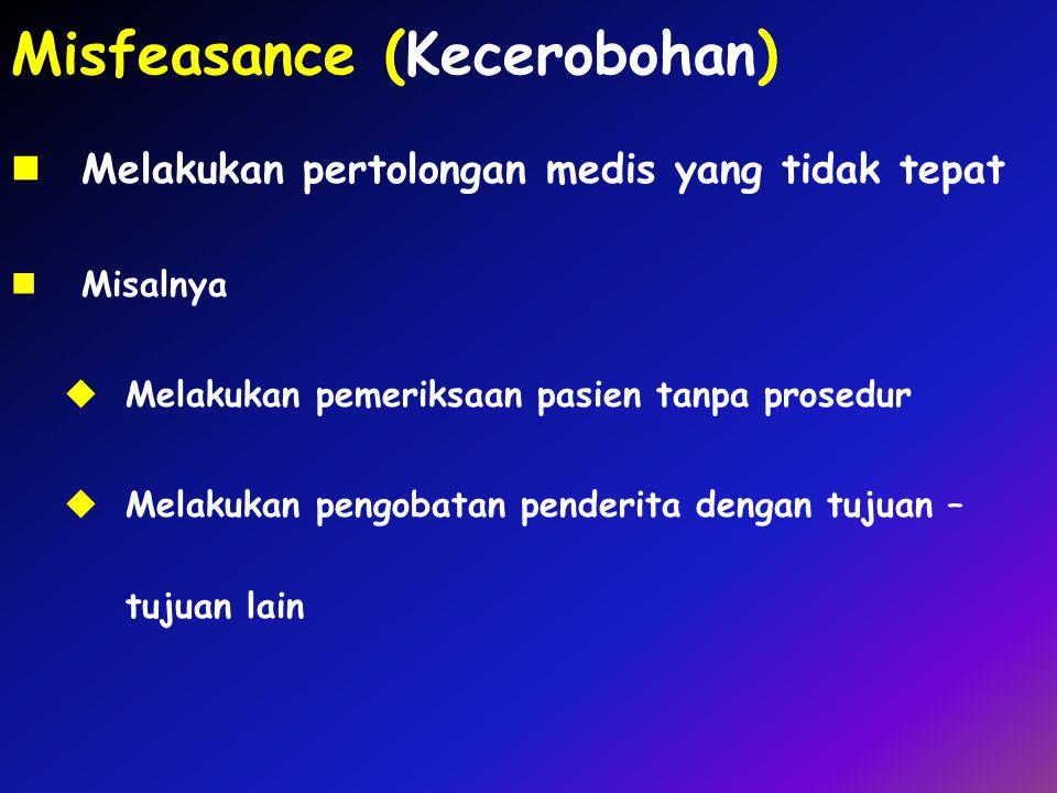 Misfeasance (Kecerobohan) Melakukan pertolongan medis yang tidak tepat Misalnya  Melakukan pemeriksaan pasien tanpa prosedur  Melakukan pengobatan p