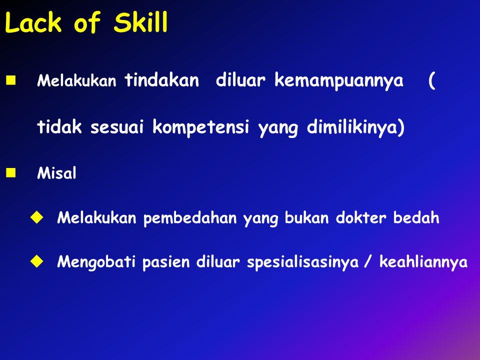 Lack of Skill Melakukan tindakan diluar kemampuannya ( tidak sesuai kompetensi yang dimilikinya) Misal  Melakukan pembedahan yang bukan dokter bedah