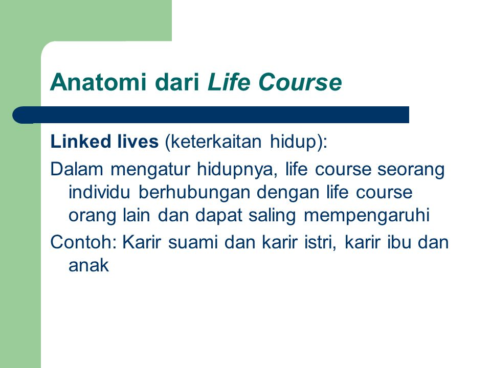 Anatomi dari Life Course Linked lives (keterkaitan hidup): Dalam mengatur hidupnya, life course seorang individu berhubungan dengan life course orang