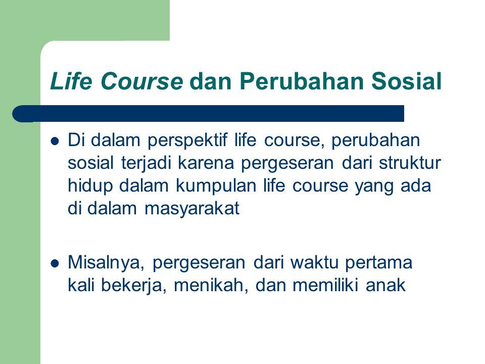 Life Course dan Perubahan Sosial Di dalam perspektif life course, perubahan sosial terjadi karena pergeseran dari struktur hidup dalam kumpulan life c