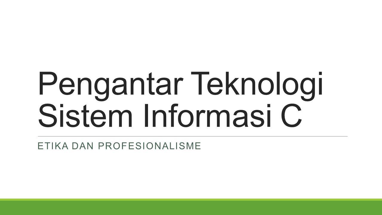 Pengantar Teknologi Sistem Informasi C ETIKA DAN PROFESIONALISME