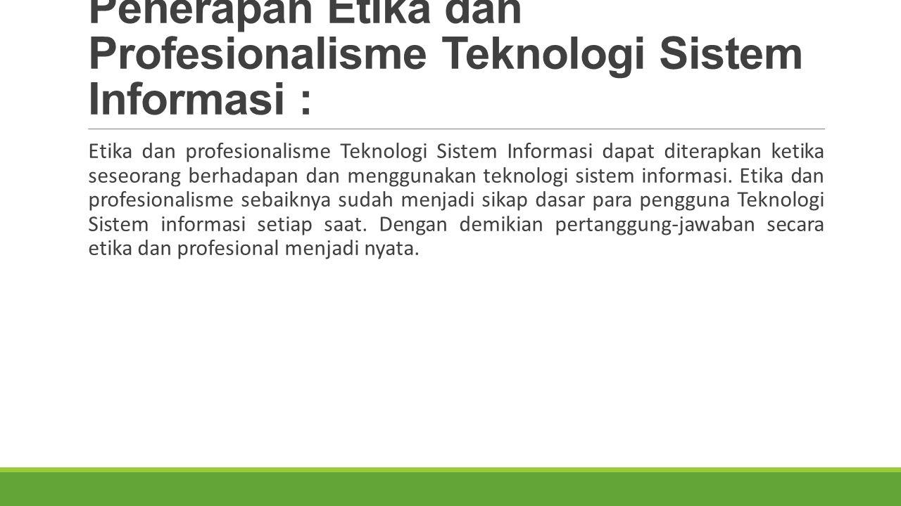 Penerapan Etika dan Profesionalisme Teknologi Sistem Informasi : Etika dan profesionalisme Teknologi Sistem Informasi dapat diterapkan ketika seseorang berhadapan dan menggunakan teknologi sistem informasi.