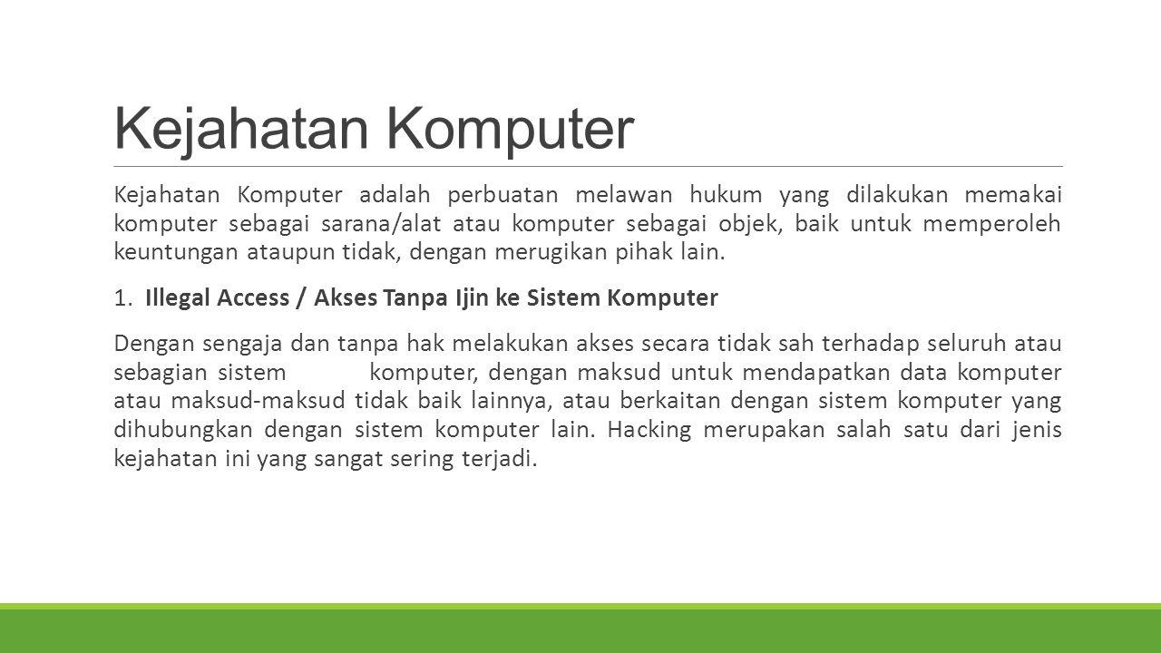 Kejahatan Komputer Kejahatan Komputer adalah perbuatan melawan hukum yang dilakukan memakai komputer sebagai sarana/alat atau komputer sebagai objek, baik untuk memperoleh keuntungan ataupun tidak, dengan merugikan pihak lain.