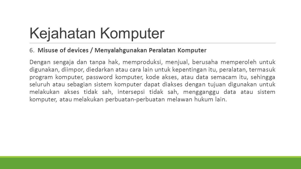 Kejahatan Komputer 6. Misuse of devices / Menyalahgunakan Peralatan Komputer Dengan sengaja dan tanpa hak, memproduksi, menjual, berusaha memperoleh u