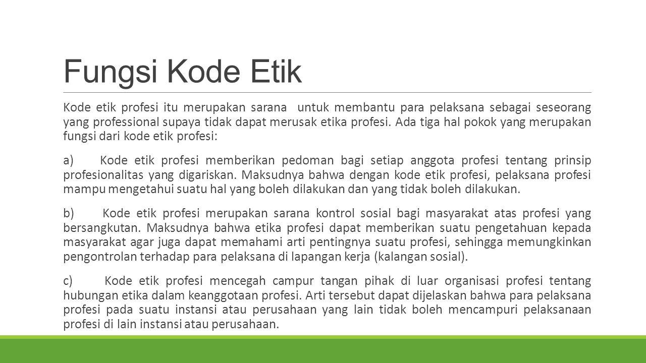 Fungsi Kode Etik Kode etik profesi itu merupakan sarana untuk membantu para pelaksana sebagai seseorang yang professional supaya tidak dapat merusak etika profesi.