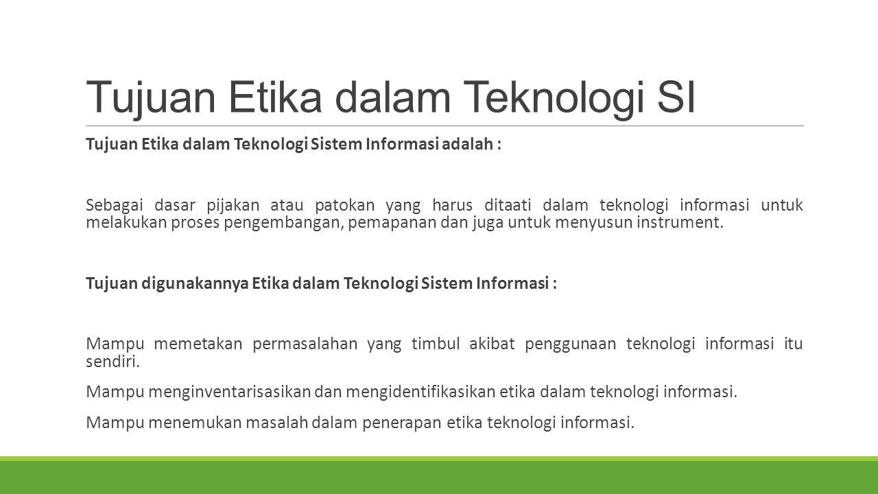 Tujuan Etika dalam Teknologi SI Tujuan Etika dalam Teknologi Sistem Informasi adalah : Sebagai dasar pijakan atau patokan yang harus ditaati dalam teknologi informasi untuk melakukan proses pengembangan, pemapanan dan juga untuk menyusun instrument.