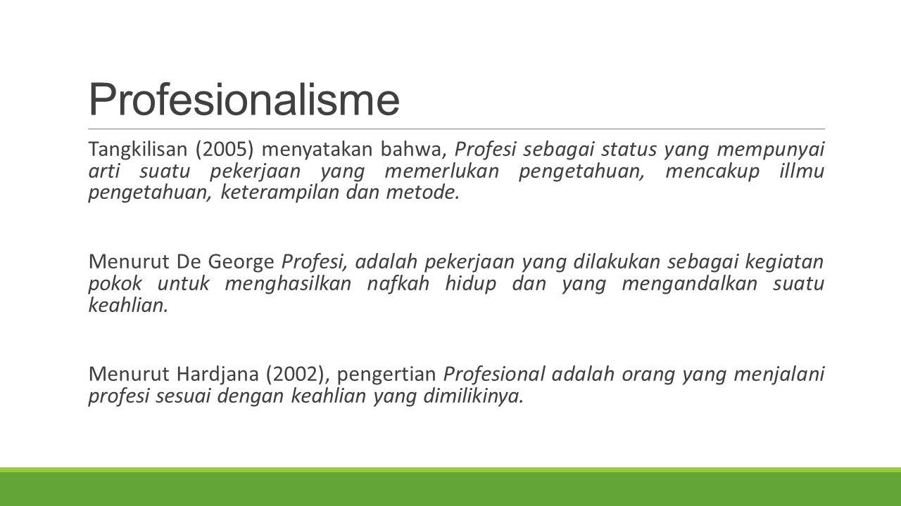 Profesionalisme Tangkilisan (2005) menyatakan bahwa, Profesi sebagai status yang mempunyai arti suatu pekerjaan yang memerlukan pengetahuan, mencakup illmu pengetahuan, keterampilan dan metode.