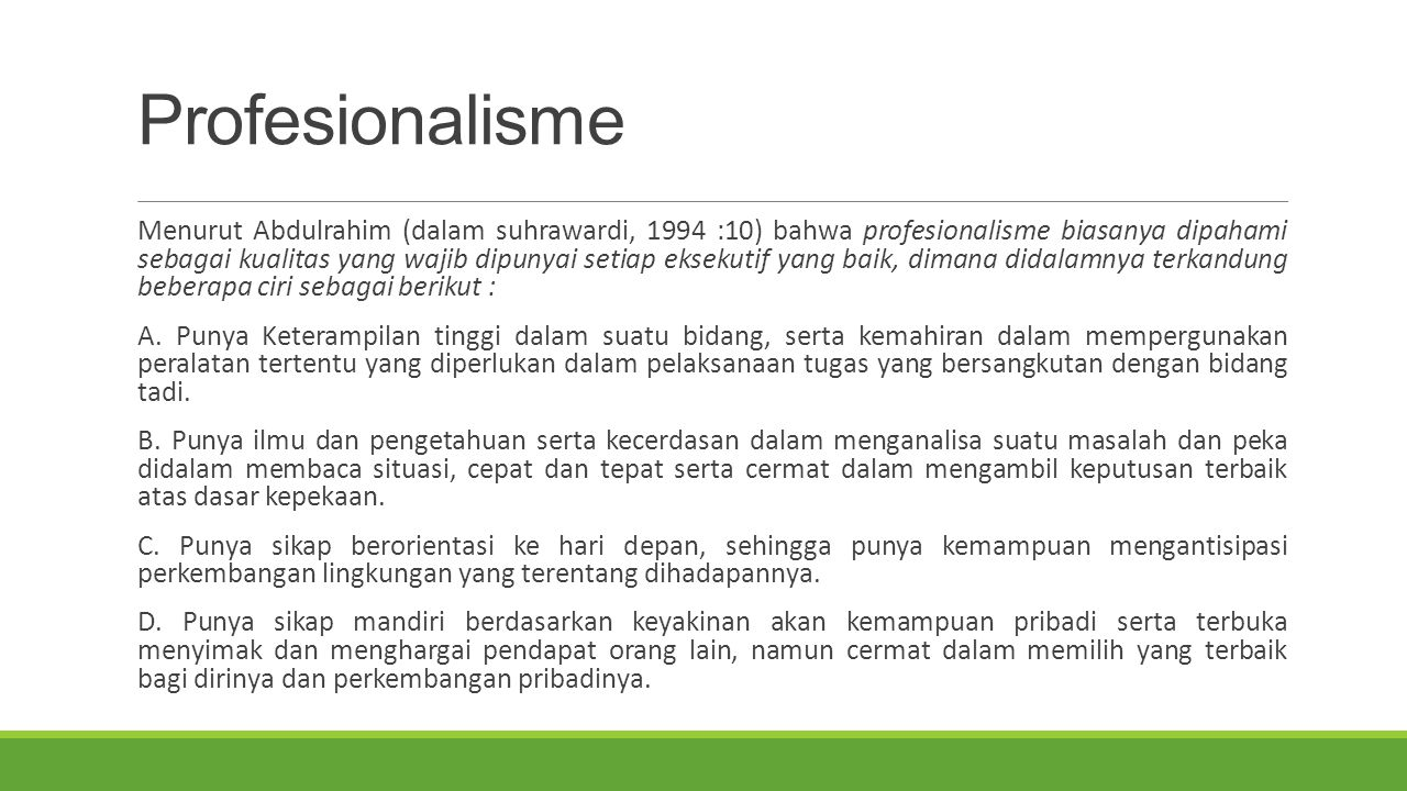 Profesionalisme Menurut Abdulrahim (dalam suhrawardi, 1994 :10) bahwa profesionalisme biasanya dipahami sebagai kualitas yang wajib dipunyai setiap eksekutif yang baik, dimana didalamnya terkandung beberapa ciri sebagai berikut : A.