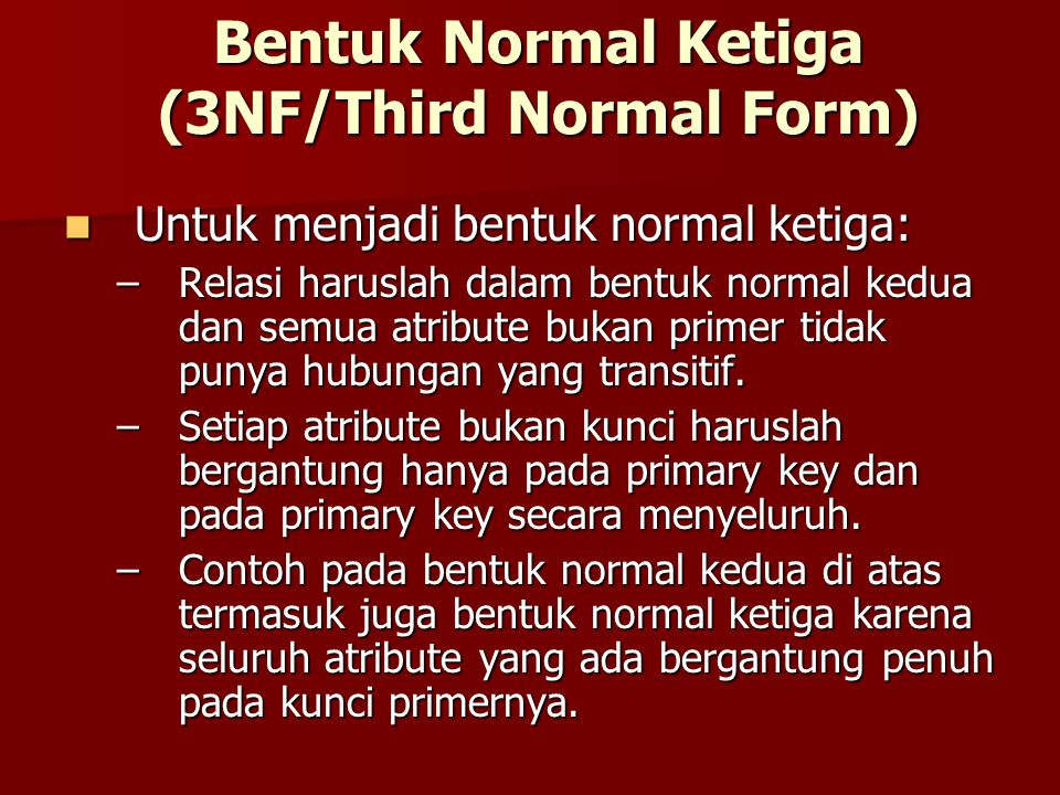Bentuk Normal Ketiga (3NF/Third Normal Form) Untuk menjadi bentuk normal ketiga: Untuk menjadi bentuk normal ketiga: –Relasi haruslah dalam bentuk nor