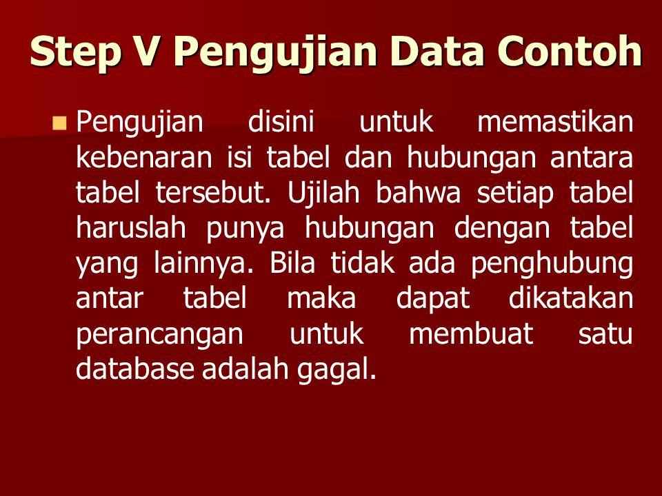 Step V Pengujian Data Contoh Pengujian disini untuk memastikan kebenaran isi tabel dan hubungan antara tabel tersebut. Ujilah bahwa setiap tabel harus