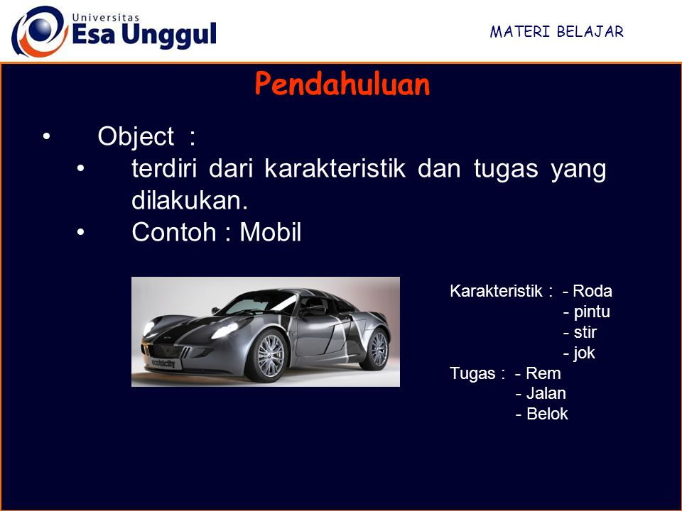 MATERI BELAJAR Pendahuluan Object : terdiri dari karakteristik dan tugas yang dilakukan. Contoh : Mobil Karakteristik : - Roda - pintu - stir - jok Tu