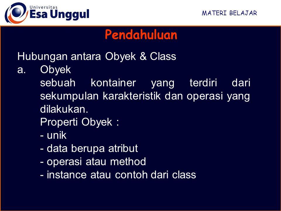 MATERI BELAJAR Pendahuluan Hubungan antara Obyek & Class a.Obyek sebuah kontainer yang terdiri dari sekumpulan karakteristik dan operasi yang dilakukan.