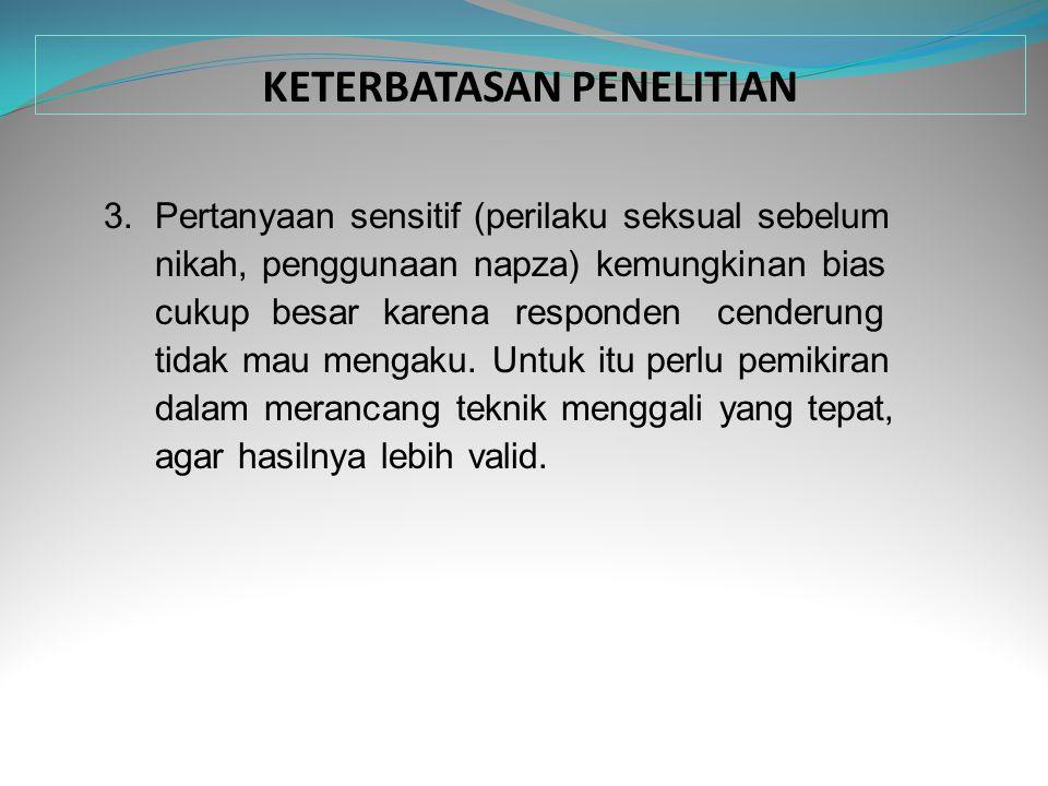 KETERBATASAN PENELITIAN 3. Pertanyaan sensitif (perilaku seksual sebelum nikah, penggunaan napza) kemungkinan bias cukup besar karena responden cender