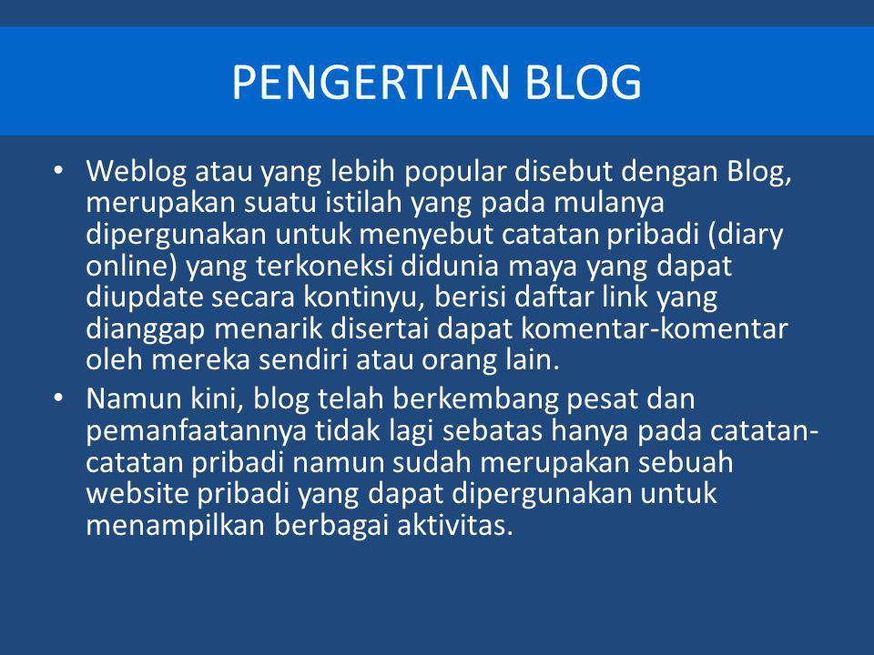 PENGERTIAN BLOG Weblog atau yang lebih popular disebut dengan Blog, merupakan suatu istilah yang pada mulanya dipergunakan untuk menyebut catatan pribadi (diary online) yang terkoneksi didunia maya yang dapat diupdate secara kontinyu, berisi daftar link yang dianggap menarik disertai dapat komentar-komentar oleh mereka sendiri atau orang lain.