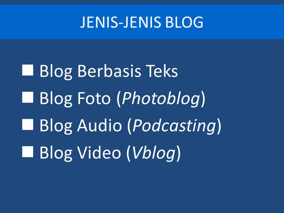 JENIS-JENIS BLOG Blog Berbasis Teks Blog Foto (Photoblog) Blog Audio (Podcasting) Blog Video (Vblog)