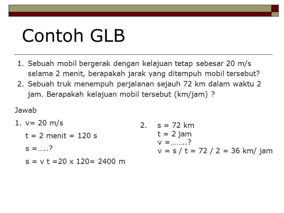 Contoh GLB 1.Sebuah mobil bergerak dengan kelajuan tetap sebesar 20 m/s selama 2 menit, berapakah jarak yang ditempuh mobil tersebut? 2.Sebuah truk me