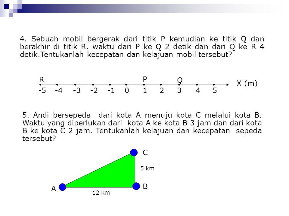4. Sebuah mobil bergerak dari titik P kemudian ke titik Q dan berakhir di titik R. waktu dari P ke Q 2 detik dan dari Q ke R 4 detik.Tentukanlah kecep