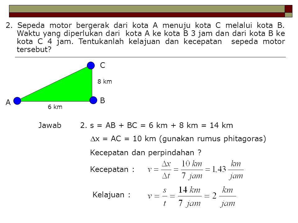2. s = AB + BC = 6 km + 8 km = 14 km x = AC = 10 km (gunakan rumus phitagoras) Kecepatan dan perpindahan ? Kecepatan : Kelajuan : 2. Sepeda motor ber
