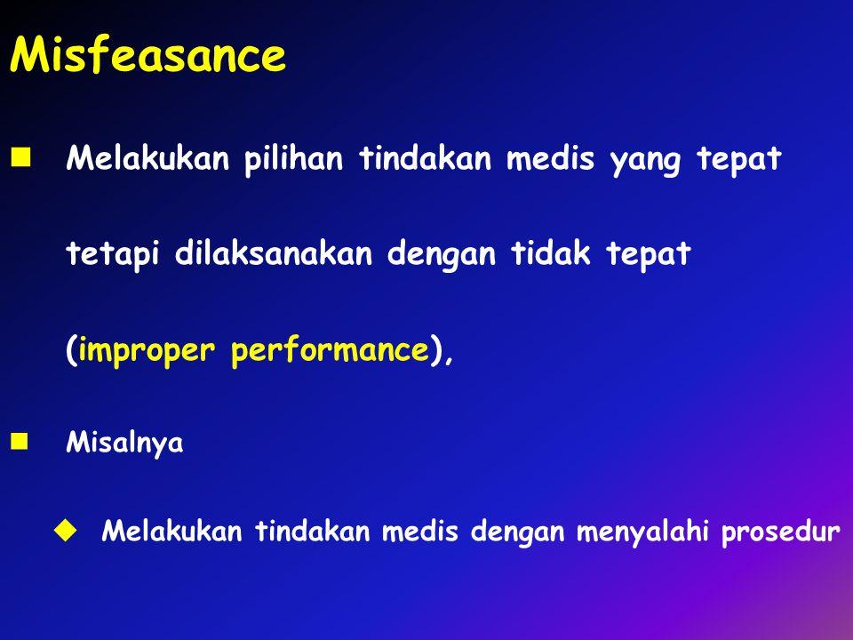 Misfeasance Melakukan pilihan tindakan medis yang tepat tetapi dilaksanakan dengan tidak tepat (improper performance), Misalnya  Melakukan tindakan m