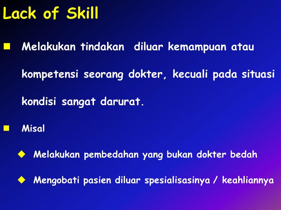 Lack of Skill Melakukan tindakan diluar kemampuan atau kompetensi seorang dokter, kecuali pada situasi kondisi sangat darurat. Misal  Melakukan pembe