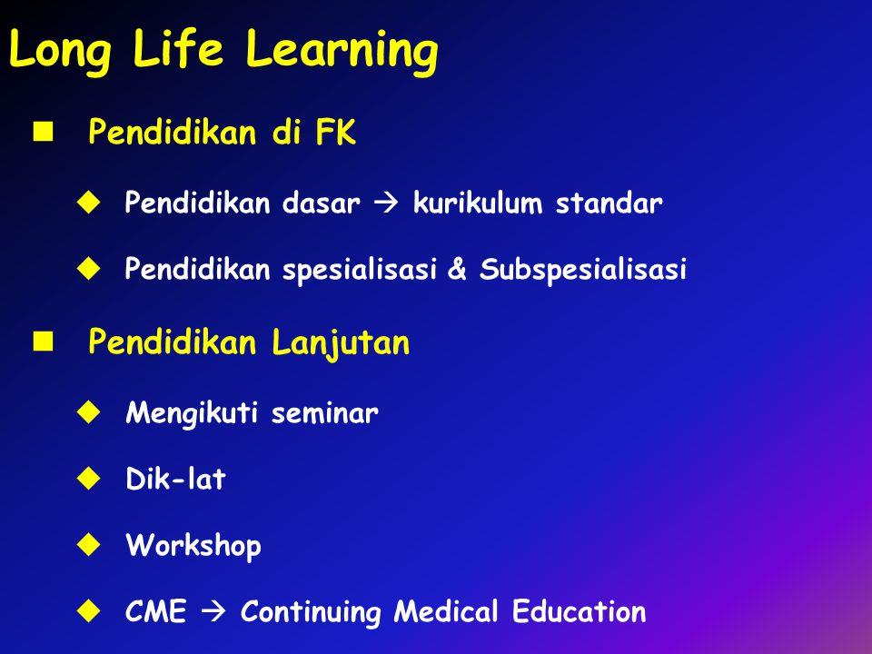 Long Life Learning Pendidikan di FK  Pendidikan dasar  kurikulum standar  Pendidikan spesialisasi & Subspesialisasi Pendidikan Lanjutan  Mengikuti
