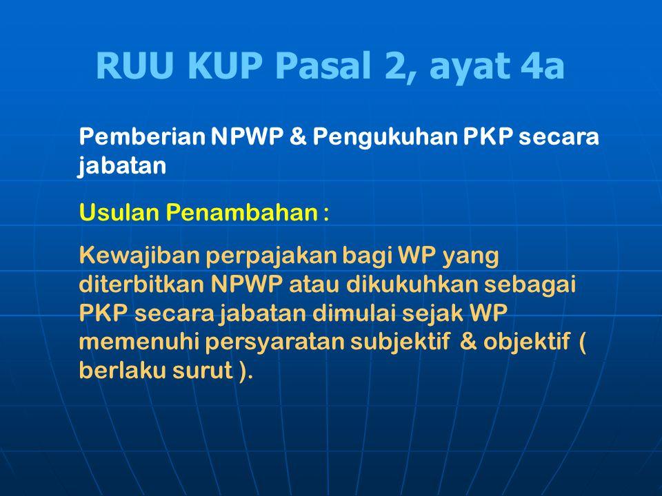 RUU KUP Pasal 2, ayat 4a Pemberian NPWP & Pengukuhan PKP secara jabatan Usulan Penambahan : Kewajiban perpajakan bagi WP yang diterbitkan NPWP atau di