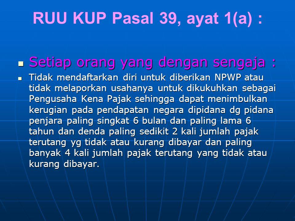 RUU KUP Pasal 39, ayat 1(a) : Setiap orang yang dengan sengaja : Setiap orang yang dengan sengaja : Tidak mendaftarkan diri untuk diberikan NPWP atau