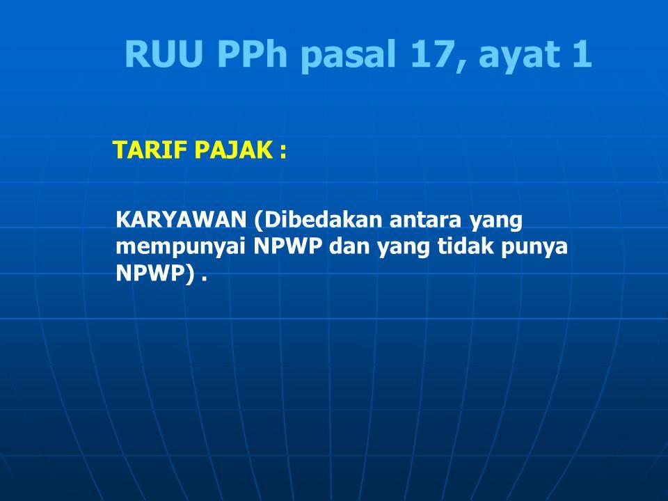 TARIF PAJAK : KARYAWAN (Dibedakan antara yang mempunyai NPWP dan yang tidak punya NPWP). RUU PPh pasal 17, ayat 1