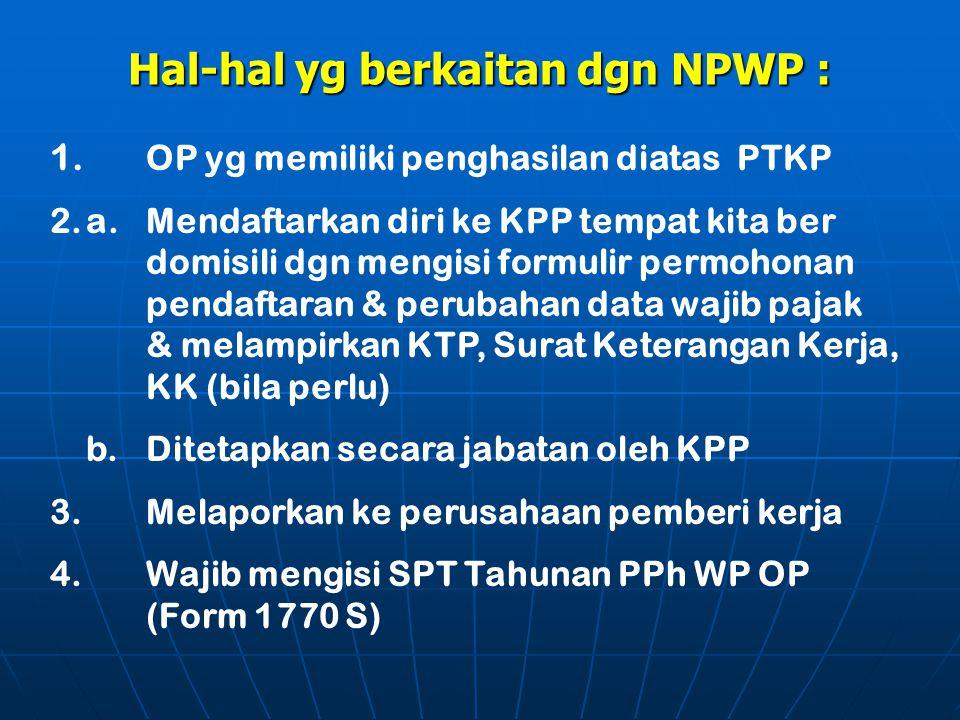 Hal-hal yg berkaitan dgn NPWP : 1. OP yg memiliki penghasilan diatas PTKP 2.a.Mendaftarkan diri ke KPP tempat kita ber domisili dgn mengisi formulir p
