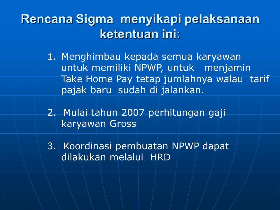 Rencana Sigma menyikapi pelaksanaan ketentuan ini: 1.Menghimbau kepada semua karyawan untuk memiliki NPWP, untuk menjamin Take Home Pay tetap jumlahny