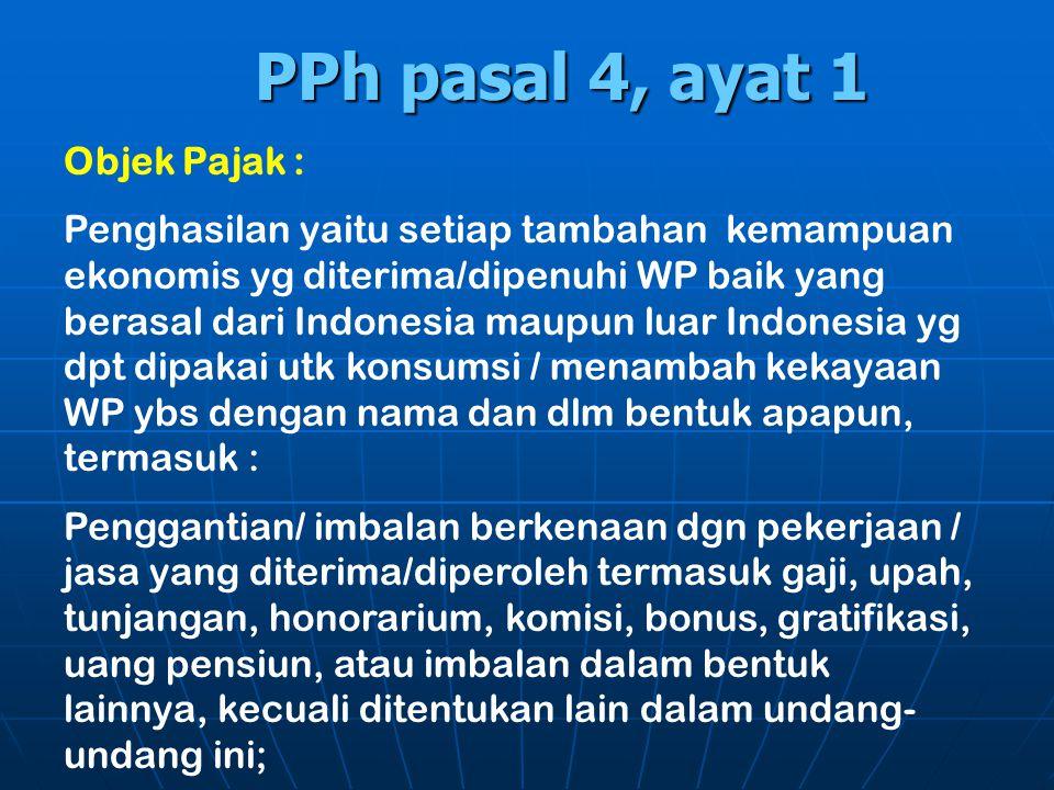 PPh pasal 4, ayat 1 Objek Pajak : Penghasilan yaitu setiap tambahan kemampuan ekonomis yg diterima/dipenuhi WP baik yang berasal dari Indonesia maupun