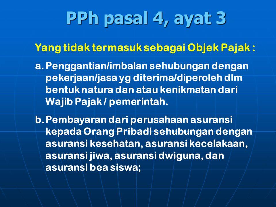 PPh pasal 4, ayat 3 Yang tidak termasuk sebagai Objek Pajak : a.Penggantian/imbalan sehubungan dengan pekerjaan/jasa yg diterima/diperoleh dlm bentuk