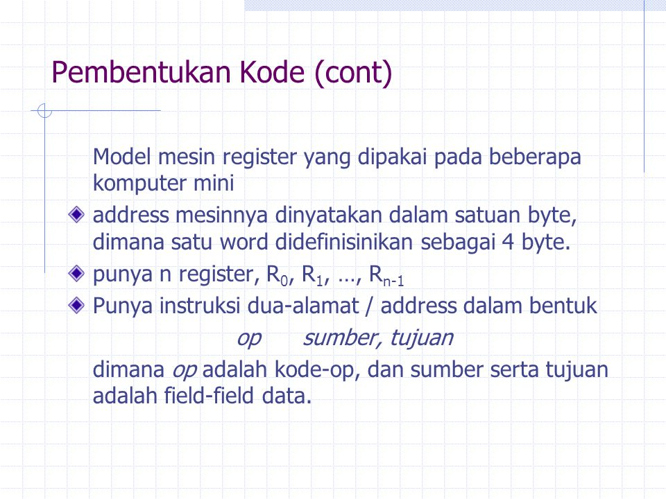 Pembentukan Kode (cont) Model mesin register yang dipakai pada beberapa komputer mini address mesinnya dinyatakan dalam satuan byte, dimana satu word