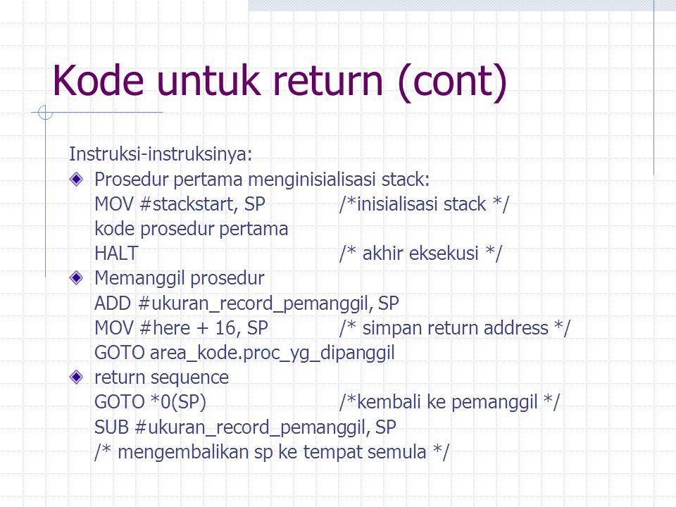 Kode untuk return (cont) Instruksi-instruksinya: Prosedur pertama menginisialisasi stack: MOV #stackstart, SP/*inisialisasi stack */ kode prosedur per