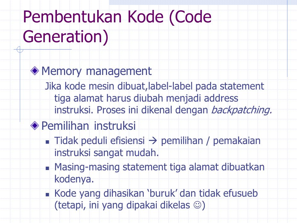 Pembentukan Kode (Code Generation) Contoh : a := b+c d := a+e Kualitas kode yang terbentuk dapat ditentukan dengan jumlah dan macam instruksi yang dimiliki.