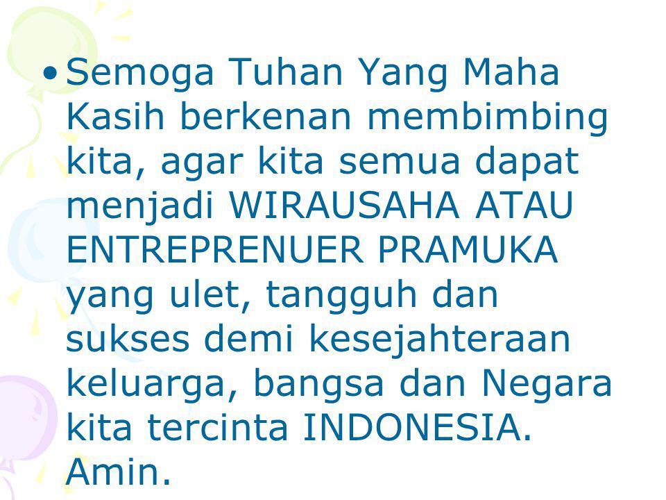 Semoga Tuhan Yang Maha Kasih berkenan membimbing kita, agar kita semua dapat menjadi WIRAUSAHA ATAU ENTREPRENUER PRAMUKA yang ulet, tangguh dan sukses demi kesejahteraan keluarga, bangsa dan Negara kita tercinta INDONESIA.