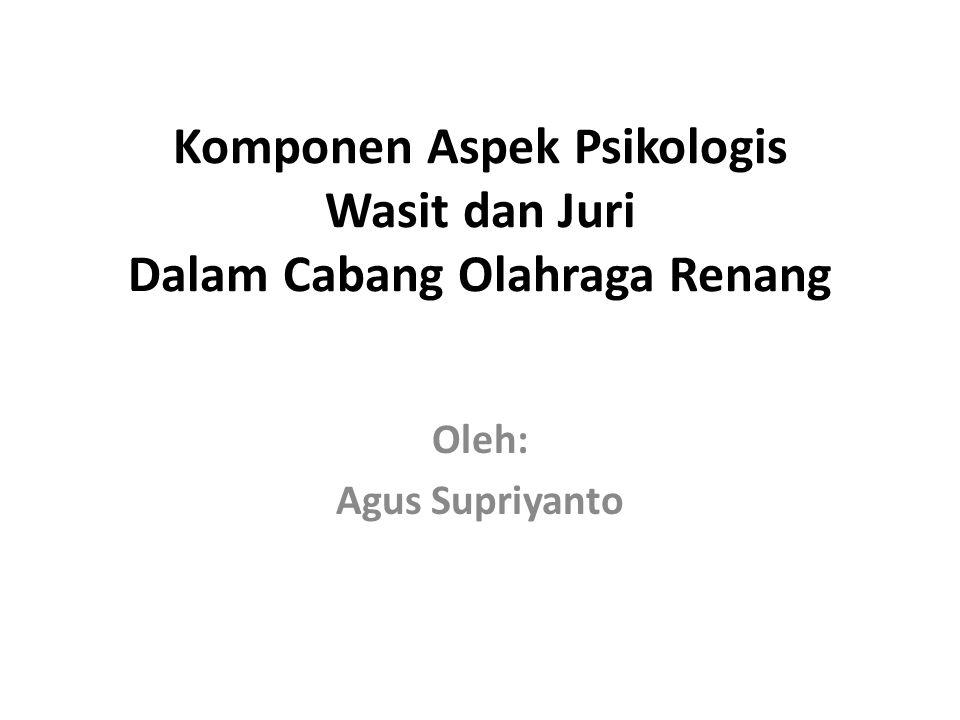 Komponen Aspek Psikologis Wasit dan Juri Dalam Cabang Olahraga Renang Oleh: Agus Supriyanto