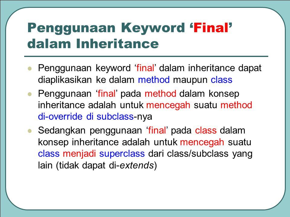 Penggunaan Keyword 'Final' dalam Inheritance Penggunaan keyword 'final' dalam inheritance dapat diaplikasikan ke dalam method maupun class Penggunaan