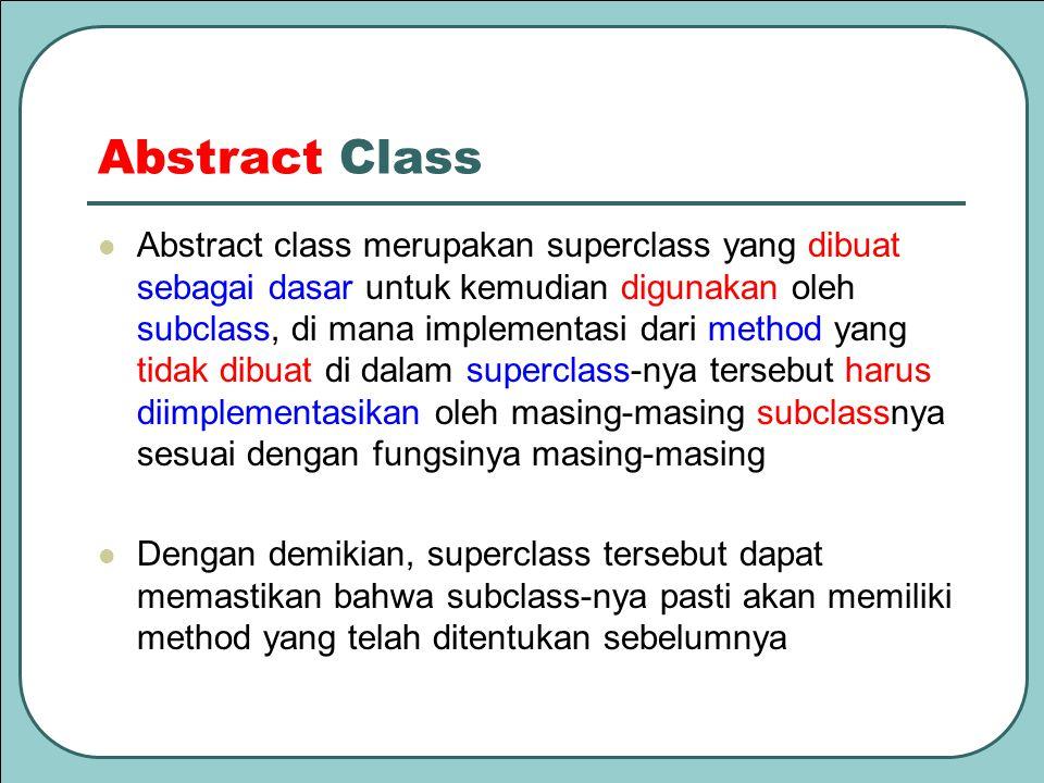 Abstract Class Abstract class merupakan superclass yang dibuat sebagai dasar untuk kemudian digunakan oleh subclass, di mana implementasi dari method
