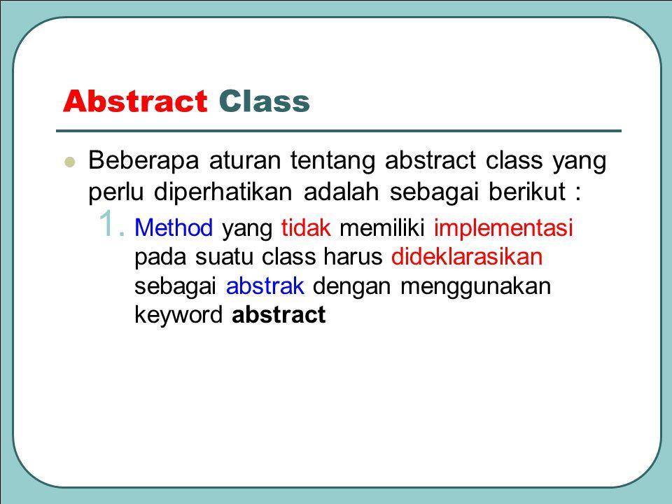 Abstract Class Beberapa aturan tentang abstract class yang perlu diperhatikan adalah sebagai berikut : 1. Method yang tidak memiliki implementasi pada