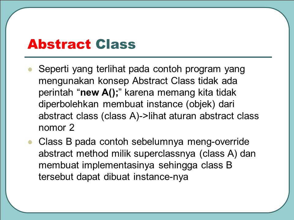 "Abstract Class Seperti yang terlihat pada contoh program yang mengunakan konsep Abstract Class tidak ada perintah ""new A();"" karena memang kita tidak"