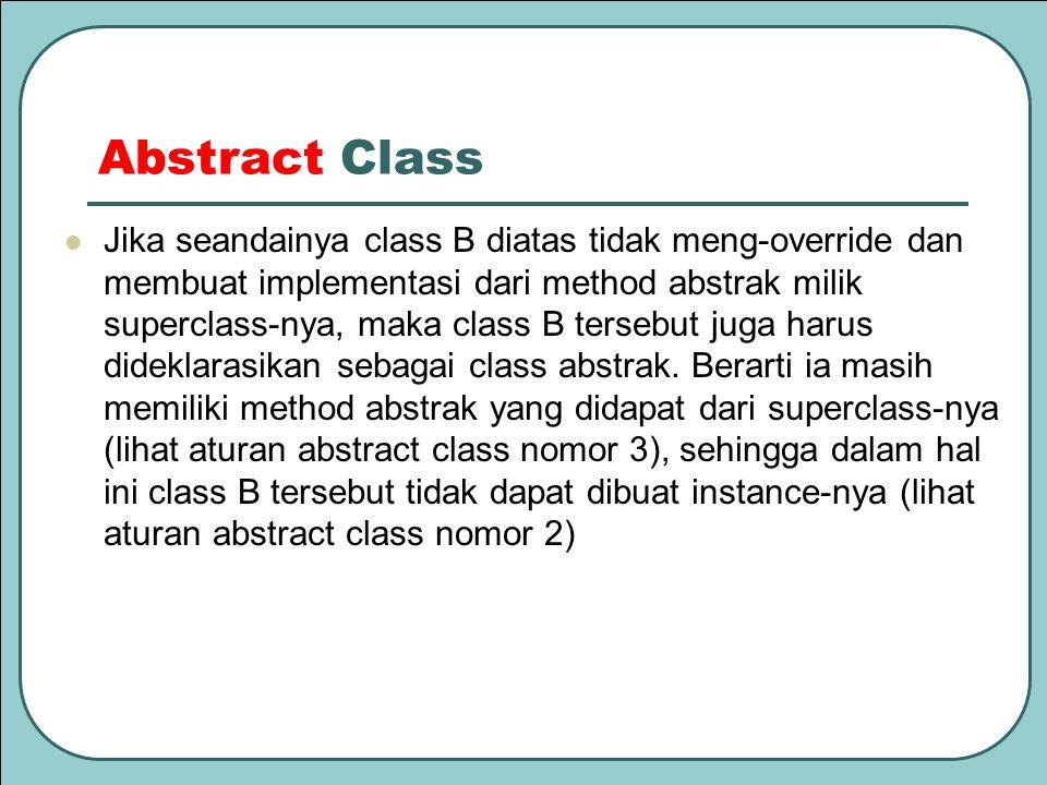 Abstract Class Jika seandainya class B diatas tidak meng-override dan membuat implementasi dari method abstrak milik superclass-nya, maka class B ters